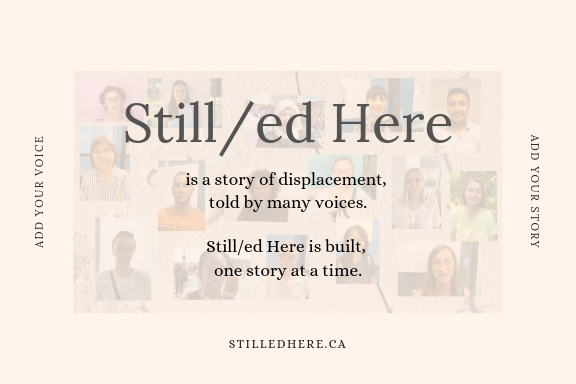front of Still/ed Here postcard. Reads Still/ed Here is a story of displacement, told by many voices. Still/ed Here is built, one story at a time.